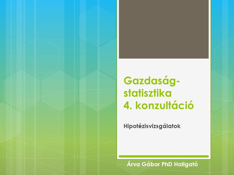 Gazdaság- statisztika 4. konzultáció Hipotézisvizsgálatok Árva Gábor PhD Hallgató