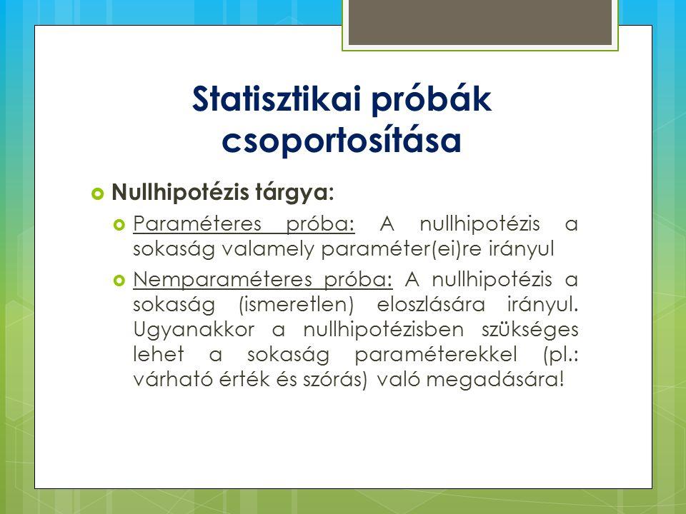 Statisztikai próbák csoportosítása  Nullhipotézis tárgya:  Paraméteres próba: A nullhipotézis a sokaság valamely paraméter(ei)re irányul  Nemparaméteres próba: A nullhipotézis a sokaság (ismeretlen) eloszlására irányul.