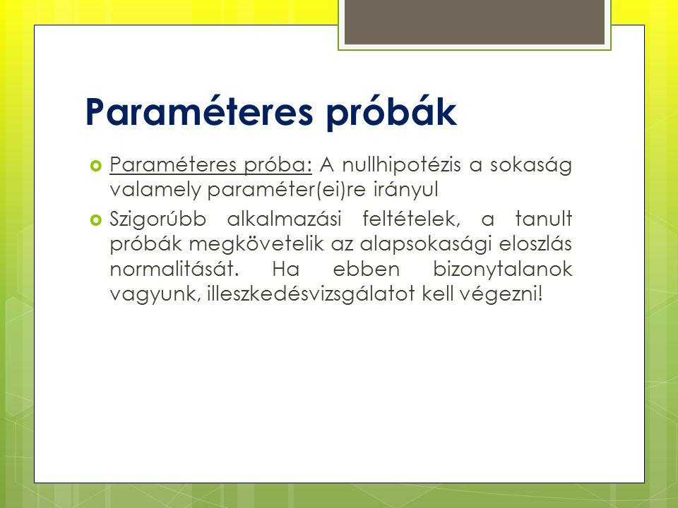  Paraméteres próba: A nullhipotézis a sokaság valamely paraméter(ei)re irányul  Szigorúbb alkalmazási feltételek, a tanult próbák megkövetelik az alapsokasági eloszlás normalitását.
