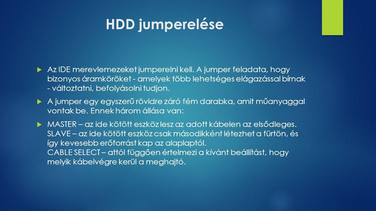 HDD jumperelése  Az IDE merevlemezeket jumperelni kell. A jumper feladata, hogy bizonyos áramköröket - amelyek több lehetséges elágazással bírnak - v