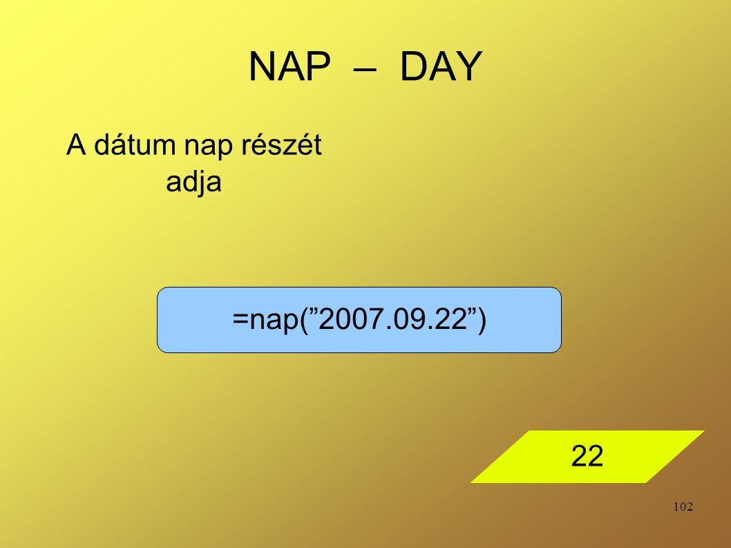"""102 NAP – DAY A dátum nap részét adja =nap(""""2007.09.22"""") 22"""