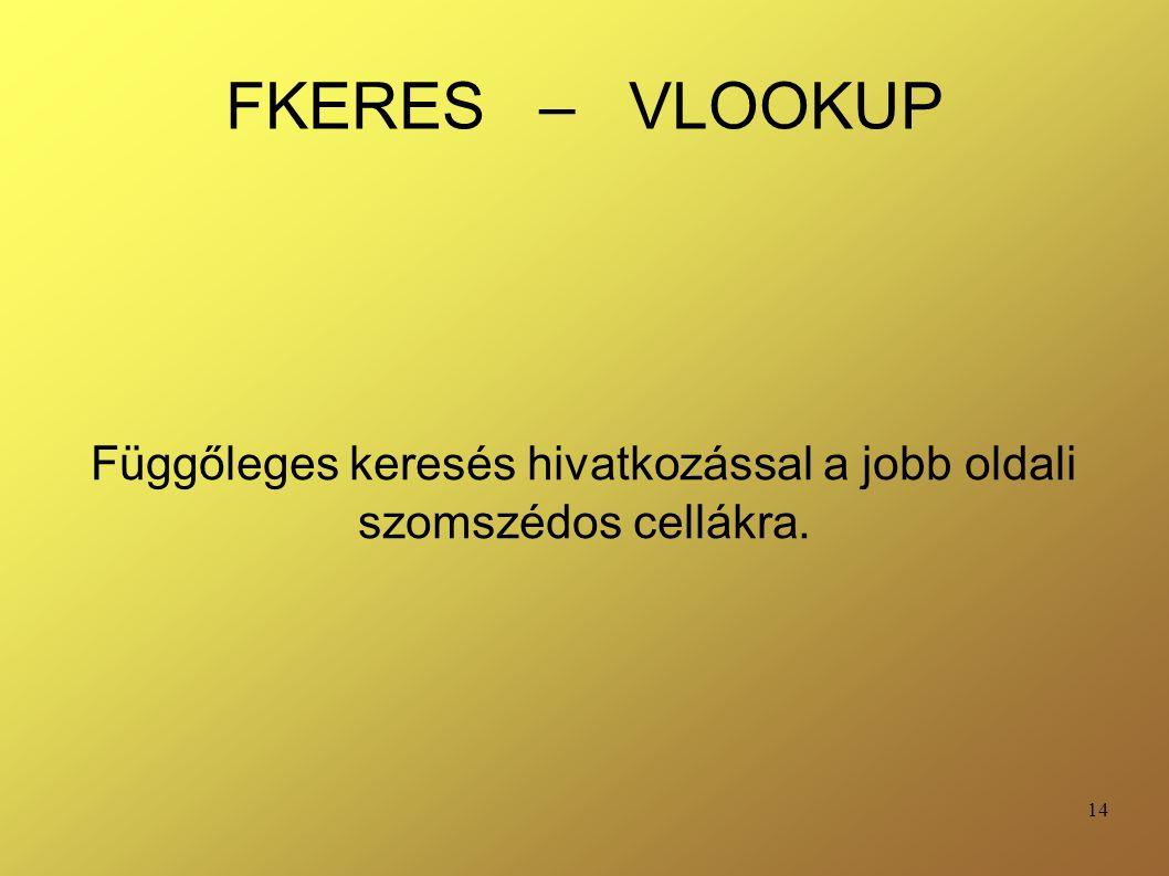 14 FKERES – VLOOKUP Függőleges keresés hivatkozással a jobb oldali szomszédos cellákra.