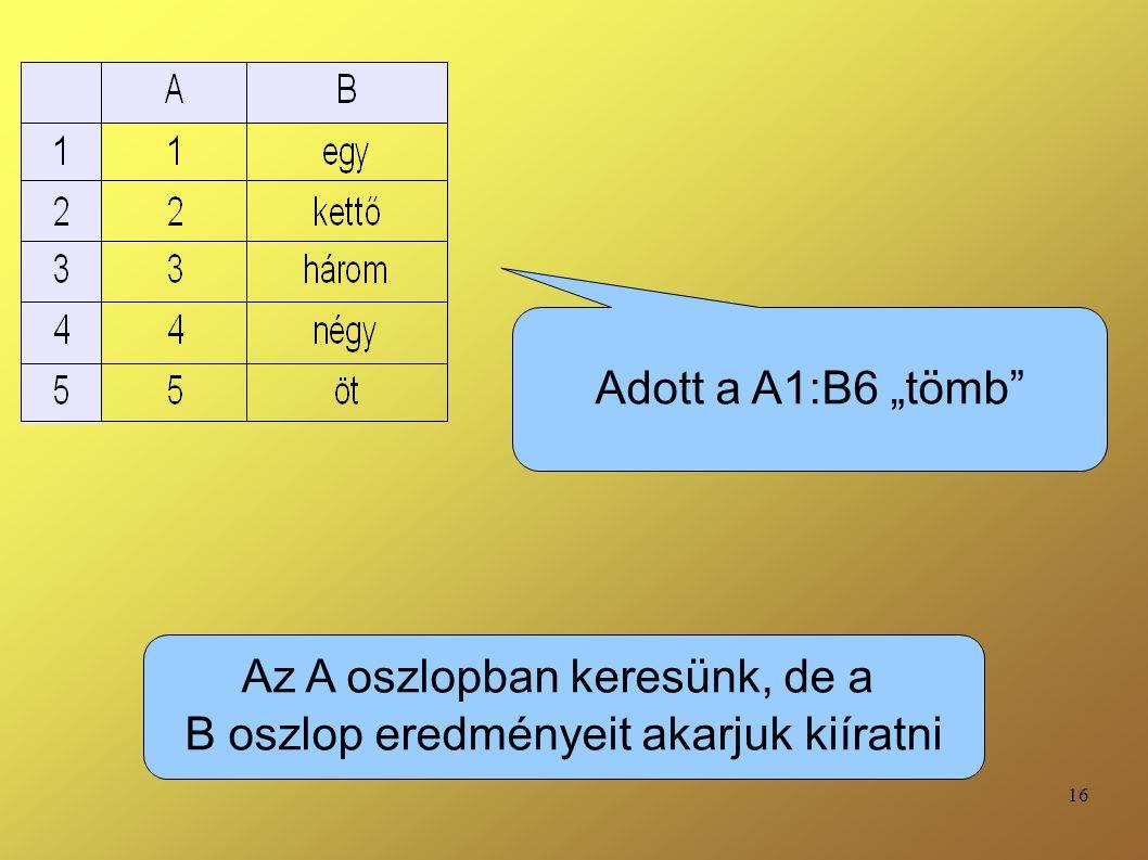 """16 Adott a A1:B6 """"tömb"""" Az A oszlopban keresünk, de a B oszlop eredményeit akarjuk kiíratni"""