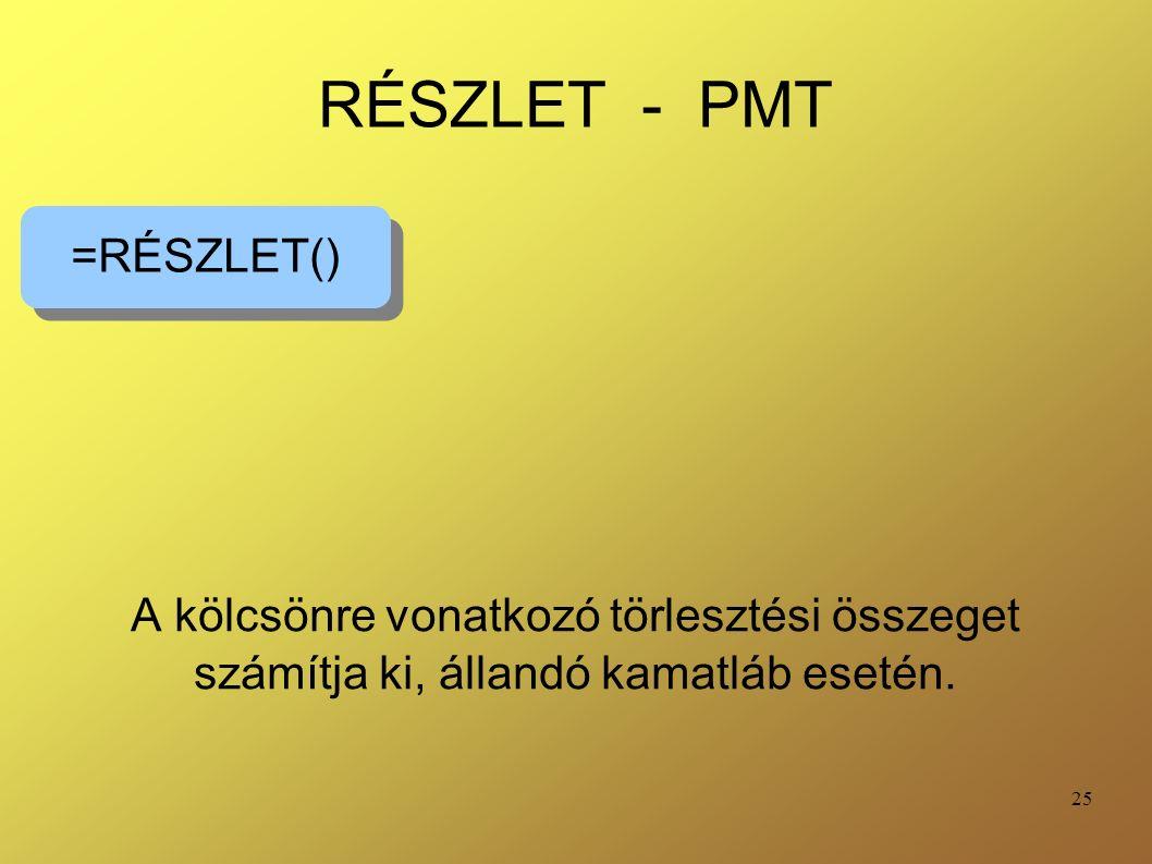 25 RÉSZLET - PMT A kölcsönre vonatkozó törlesztési összeget számítja ki, állandó kamatláb esetén. =RÉSZLET()
