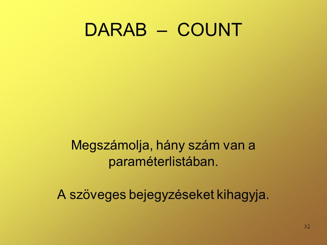 32 DARAB – COUNT Megszámolja, hány szám van a paraméterlistában. A szöveges bejegyzéseket kihagyja.
