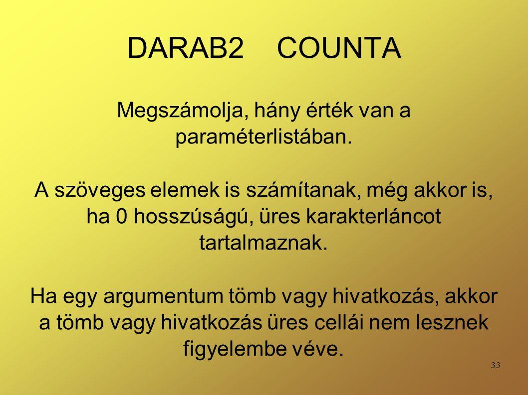 33 DARAB2 COUNTA Megszámolja, hány érték van a paraméterlistában. A szöveges elemek is számítanak, még akkor is, ha 0 hosszúságú, üres karakterláncot