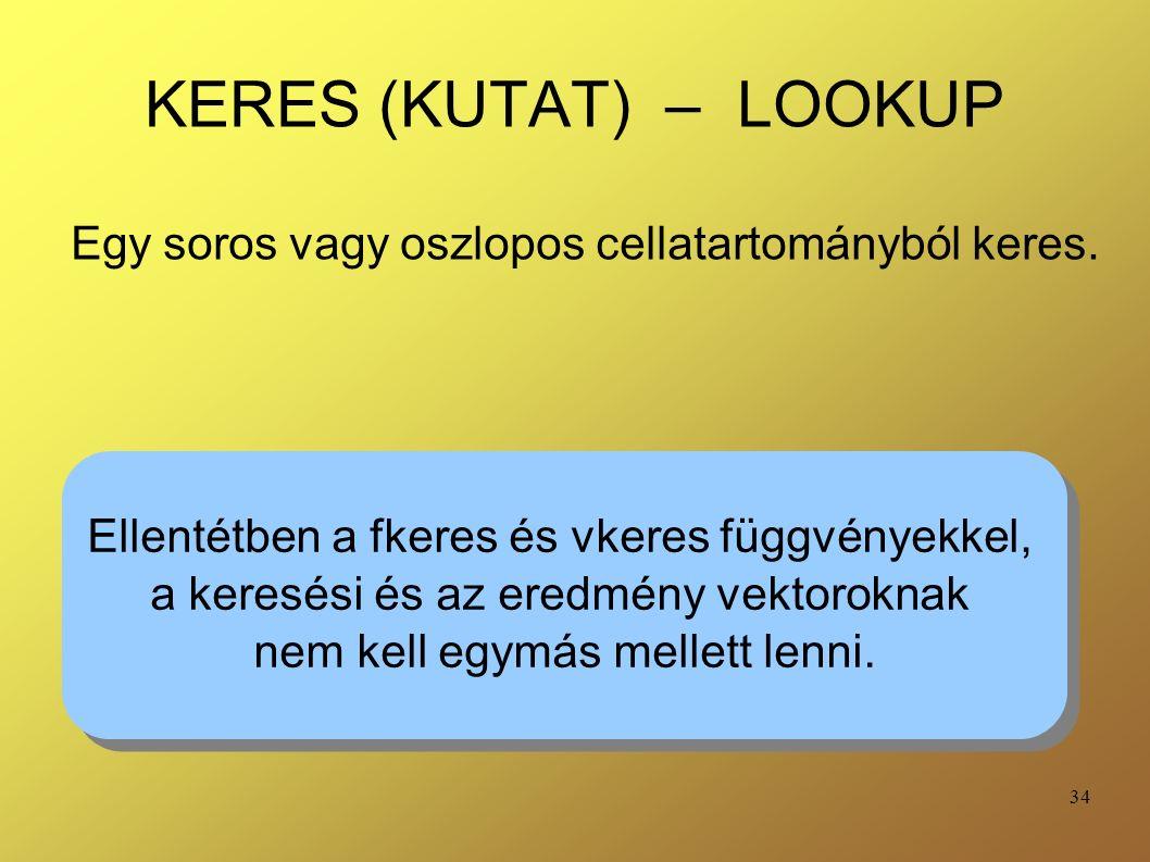 34 KERES (KUTAT) – LOOKUP Egy soros vagy oszlopos cellatartományból keres. Ellentétben a fkeres és vkeres függvényekkel, a keresési és az eredmény vek