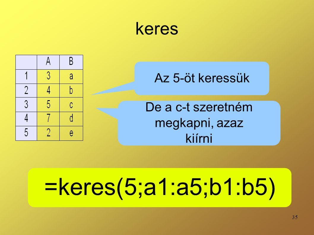 35 keres =keres(5;a1:a5;b1:b5) Az 5-öt keressük De a c-t szeretném megkapni, azaz kiírni