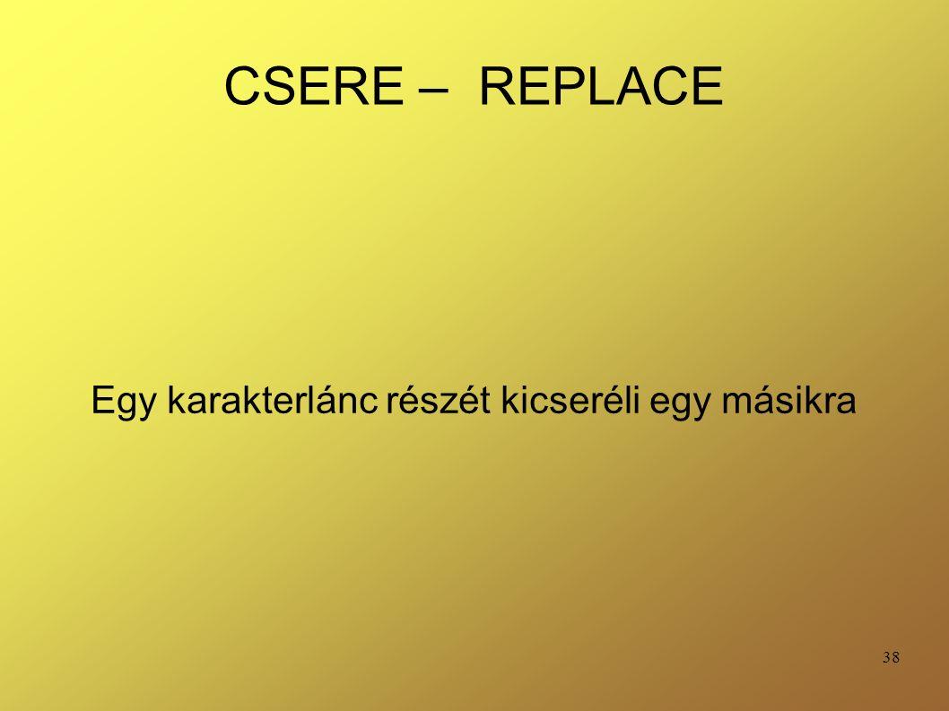 38 CSERE – REPLACE Egy karakterlánc részét kicseréli egy másikra