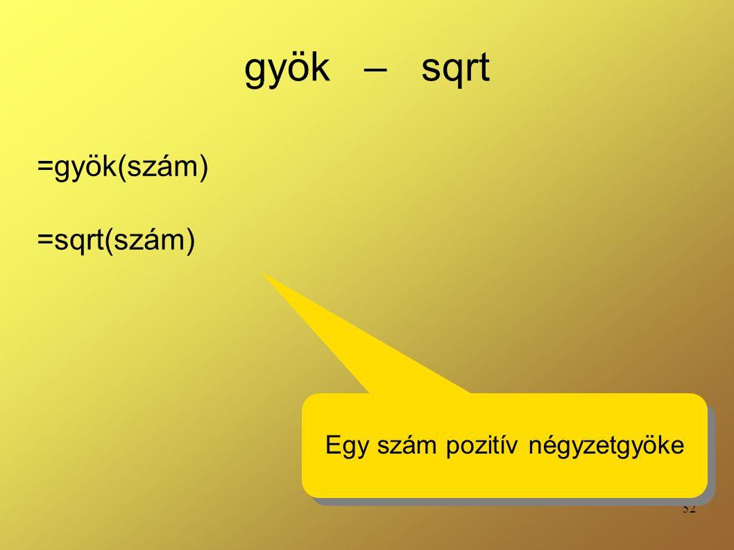 52 gyök – sqrt =gyök(szám) =sqrt(szám) Egy szám pozitív négyzetgyöke