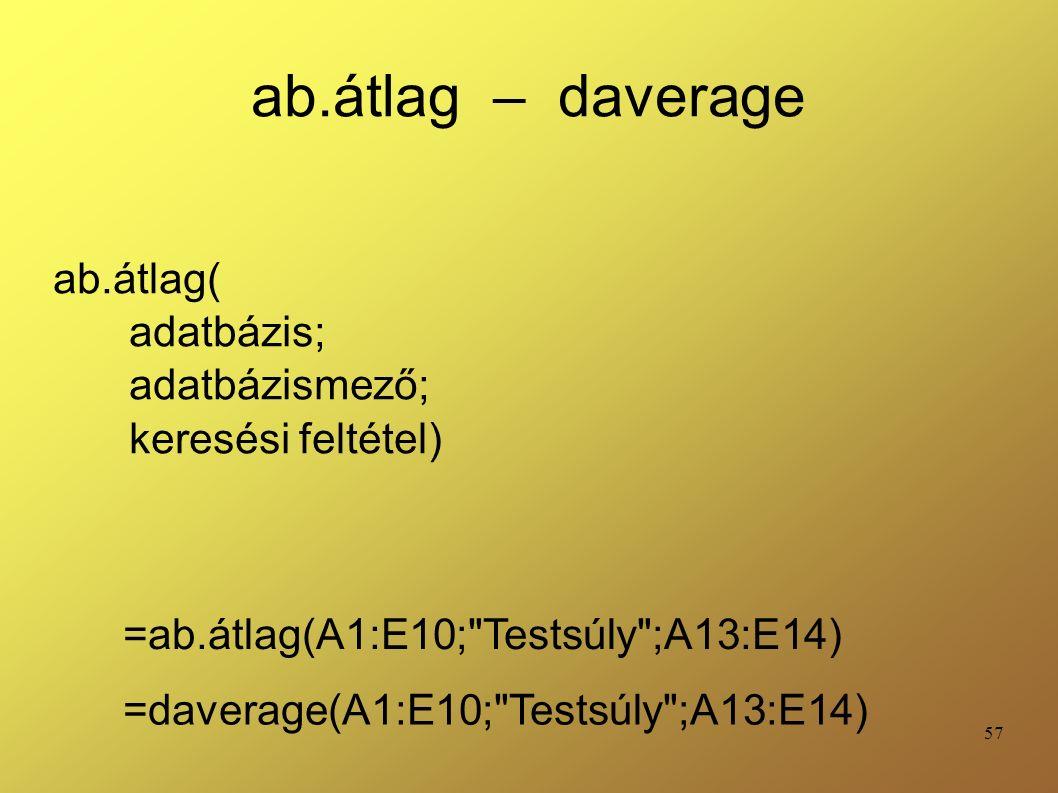 57 ab.átlag – daverage ab.átlag( adatbázis; adatbázismező; keresési feltétel) =ab.átlag(A1:E10; Testsúly ;A13:E14) =daverage(A1:E10; Testsúly ;A13:E14)