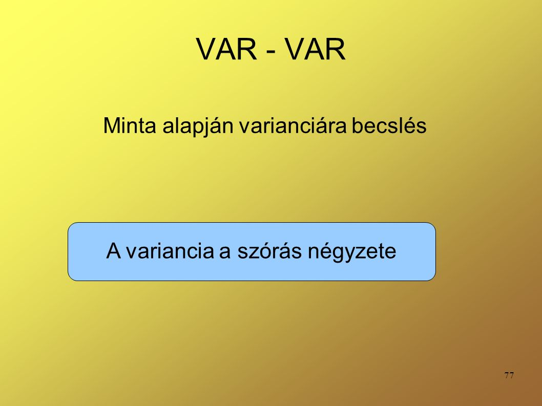 77 VAR - VAR Minta alapján varianciára becslés A variancia a szórás négyzete