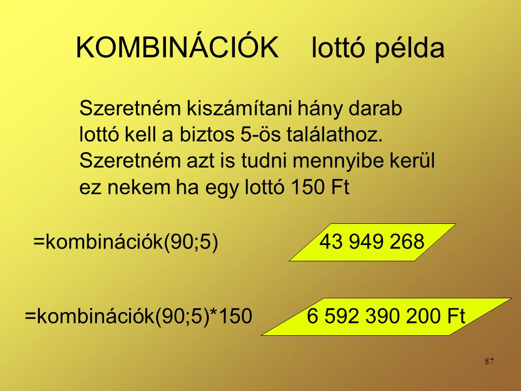 87 KOMBINÁCIÓK lottó példa =kombinációk(90;5) Szeretném kiszámítani hány darab lottó kell a biztos 5-ös találathoz.