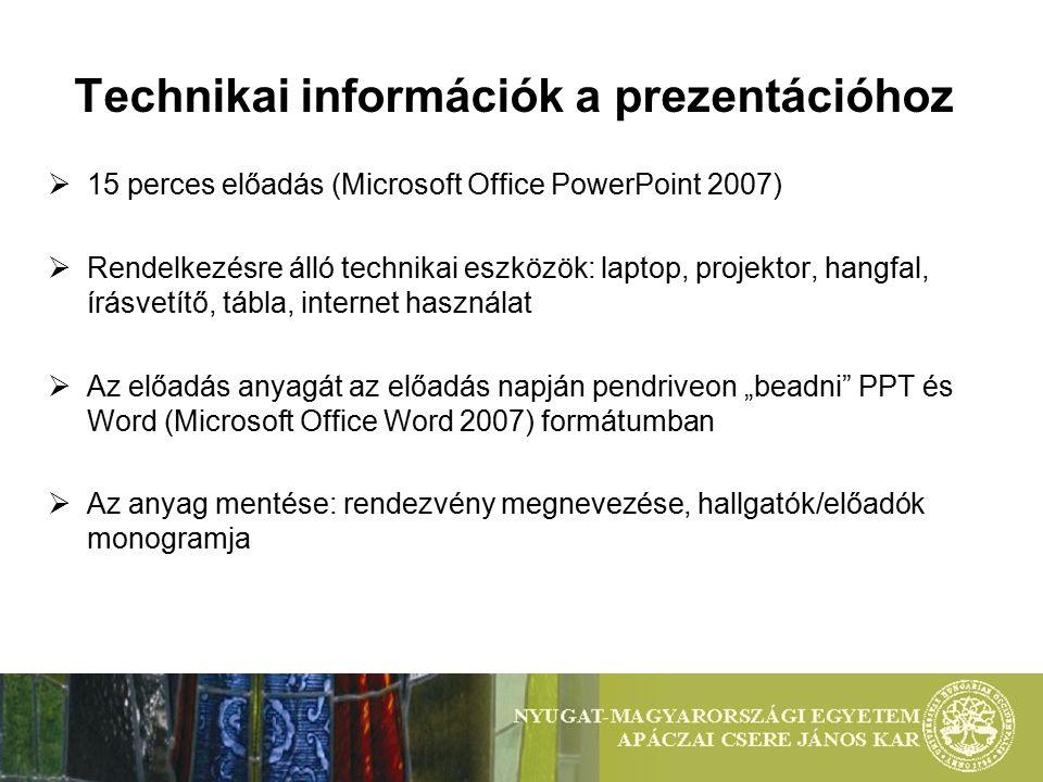 """Technikai információk a prezentációhoz  15 perces előadás (Microsoft Office PowerPoint 2007)  Rendelkezésre álló technikai eszközök: laptop, projektor, hangfal, írásvetítő, tábla, internet használat  Az előadás anyagát az előadás napján pendriveon """"beadni PPT és Word (Microsoft Office Word 2007) formátumban  Az anyag mentése: rendezvény megnevezése, hallgatók/előadók monogramja"""