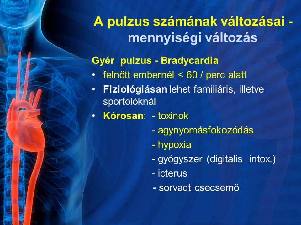 Gyér pulzus - Bradycardia felnőtt embernél < 60 / perc alatt Fiziológiásan lehet familiáris, illetve sportolóknál Kórosan: - toxinok - agynyomásfokozó