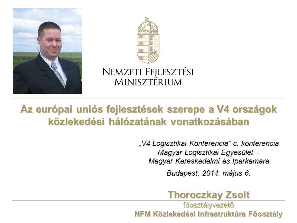 Az európai uniós fejlesztések szerepe a V4 országok közlekedési hálózatának vonatkozásában Thoroczkay Zsolt főosztályvezető NFM Közlekedési Infrastruk