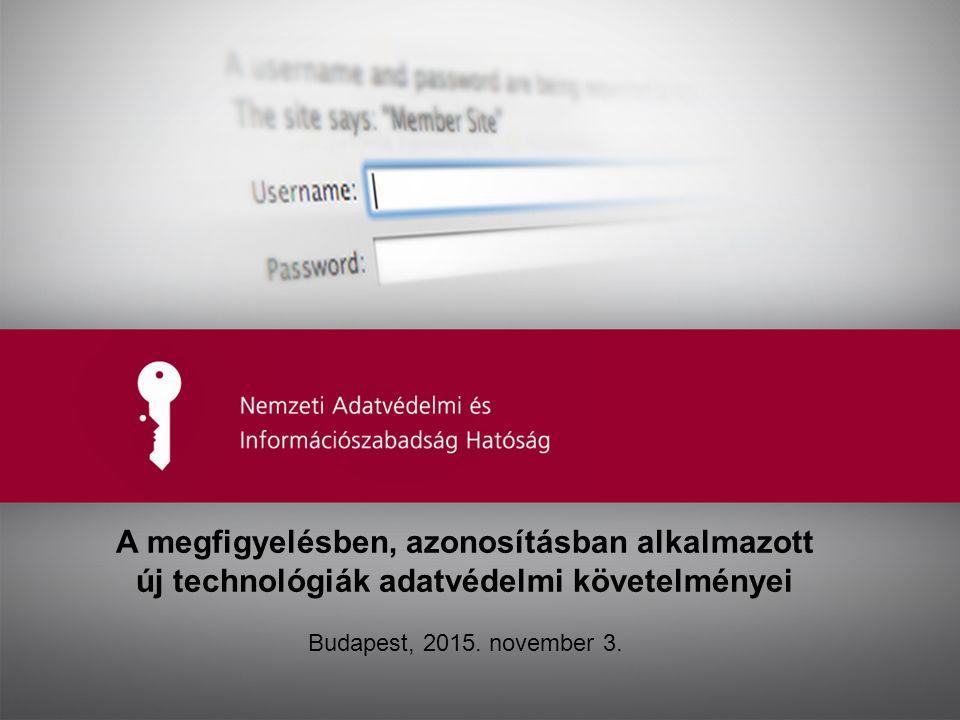 A megfigyelésben, azonosításban alkalmazott új technológiák adatvédelmi követelményei Budapest, 2015.