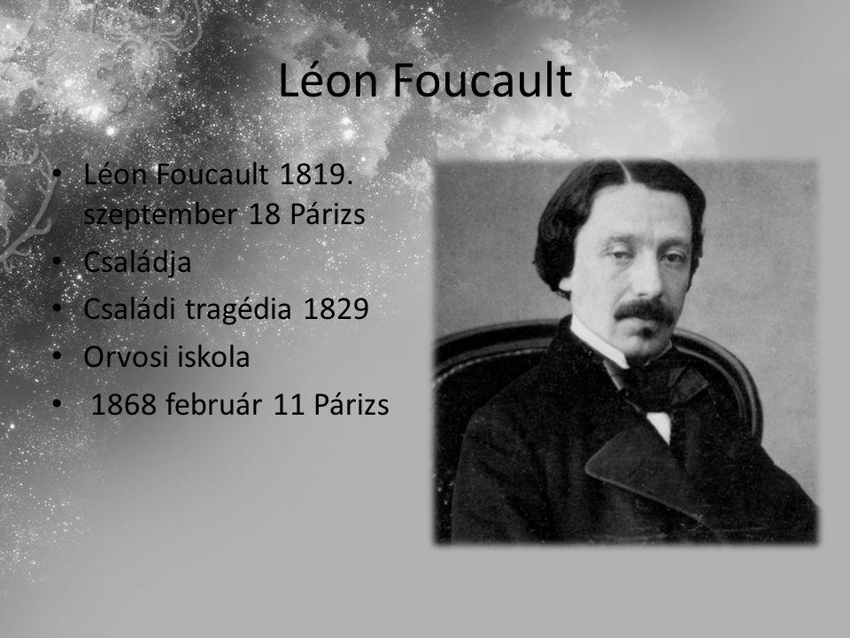 Léon Foucault Léon Foucault 1819. szeptember 18 Párizs Családja Családi tragédia 1829 Orvosi iskola 1868 február 11 Párizs