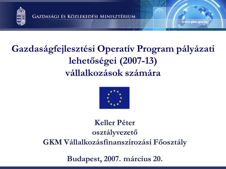 Gazdaságfejlesztési Operatív Program pályázati lehetőségei (2007-13) vállalkozások számára Keller Péter osztályvezető GKM Vállalkozásfinanszírozási Főosztály Budapest, 2007.