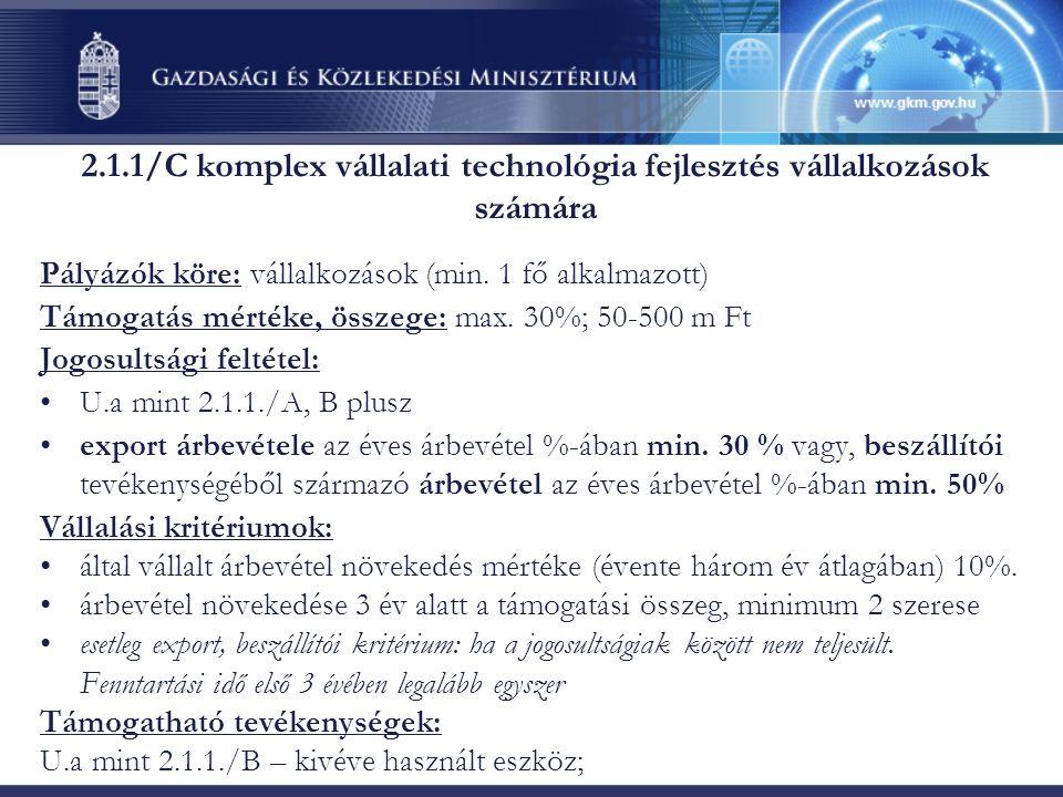 2.1.1/C komplex vállalati technológia fejlesztés vállalkozások számára Pályázók köre: vállalkozások (min. 1 fő alkalmazott) Támogatás mértéke, összege