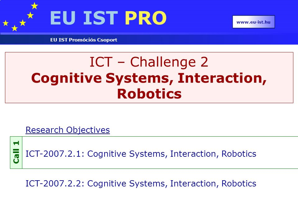 EU IST PRO EU IST Promóciós Csoport www.eu-ist.hu ICT – Challenge 2 Cognitive Systems, Interaction, Robotics Research Objectives ICT-2007.2.1: Cognitive Systems, Interaction, Robotics ICT-2007.2.2: Cognitive Systems, Interaction, Robotics Call 1