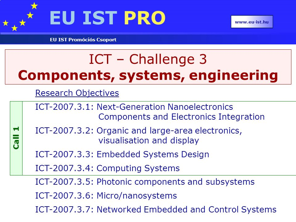 EU IST PRO EU IST Promóciós Csoport www.eu-ist.hu ICT – Challenge 3 Components, systems, engineering Research Objectives ICT-2007.3.1: Next-Generation
