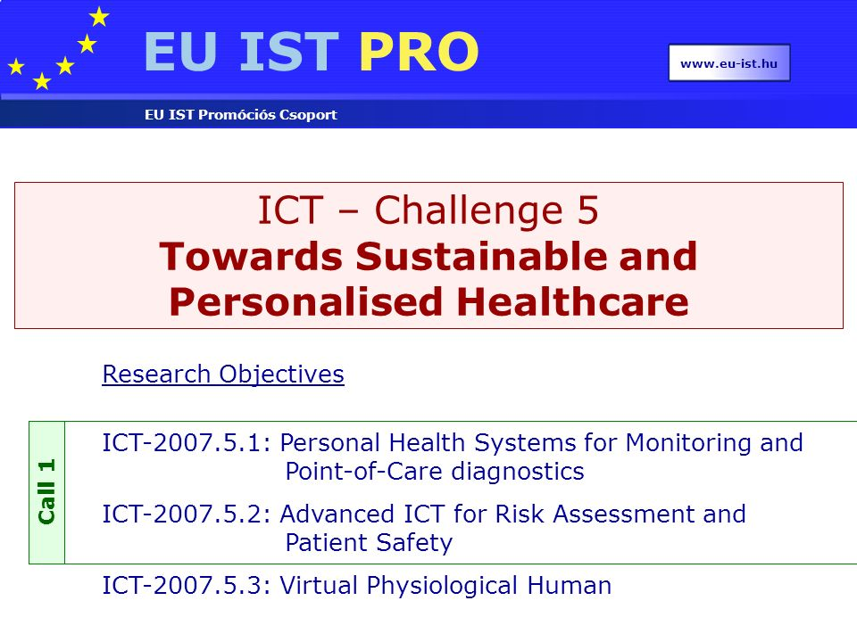 EU IST PRO EU IST Promóciós Csoport www.eu-ist.hu Research Objectives ICT-2007.5.1: Personal Health Systems for Monitoring and Point-of-Care diagnostics ICT-2007.5.2: Advanced ICT for Risk Assessment and Patient Safety ICT-2007.5.3: Virtual Physiological Human ICT – Challenge 5 Towards Sustainable and Personalised Healthcare Call 1