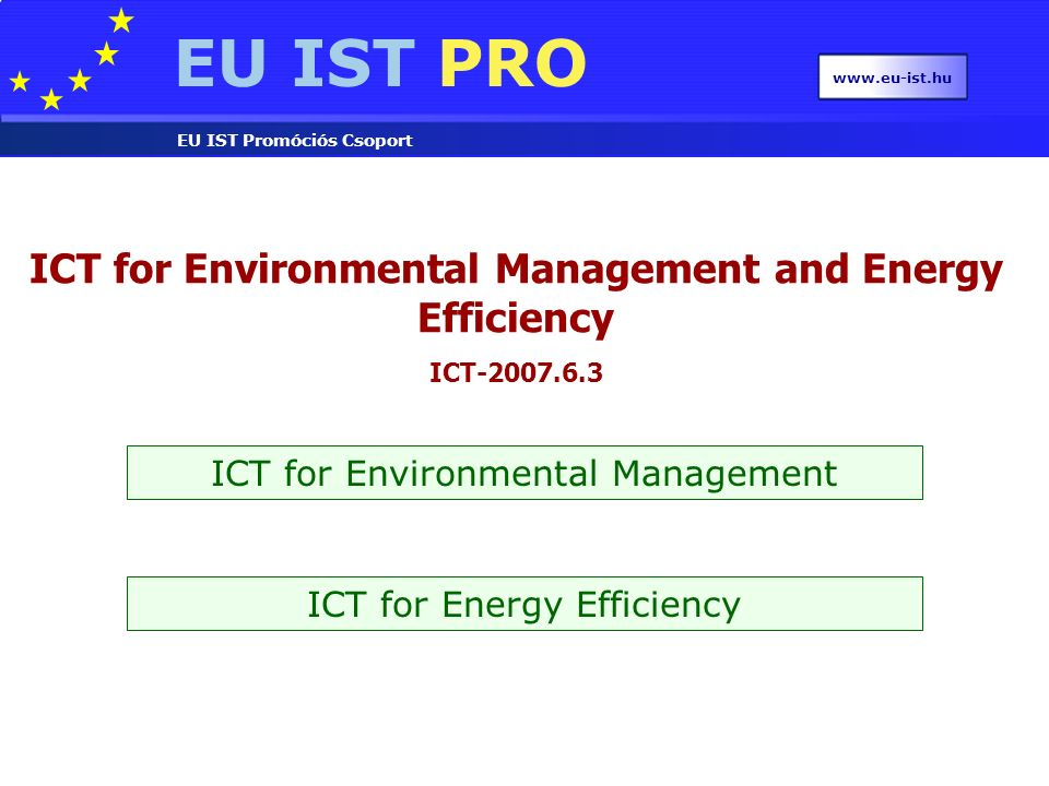 EU IST PRO EU IST Promóciós Csoport www.eu-ist.hu ICT for Environmental Management and Energy Efficiency ICT-2007.6.3 ICT for Environmental Management ICT for Energy Efficiency