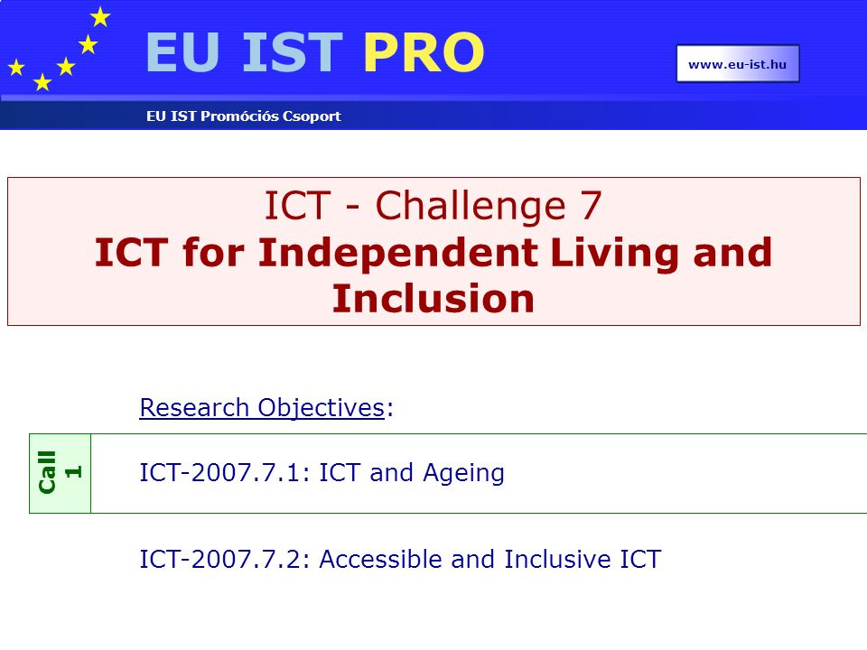 EU IST PRO EU IST Promóciós Csoport www.eu-ist.hu ICT - Challenge 7 ICT for Independent Living and Inclusion Research Objectives: ICT-2007.7.1: ICT an