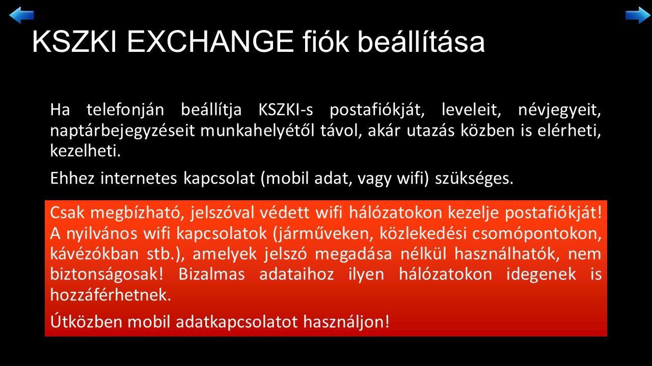 KSZKI EXCHANGE fiók beállítása Ha telefonján beállítja KSZKI-s postafiókját, leveleit, névjegyeit, naptárbejegyzéseit munkahelyétől távol, akár utazás közben is elérheti, kezelheti.
