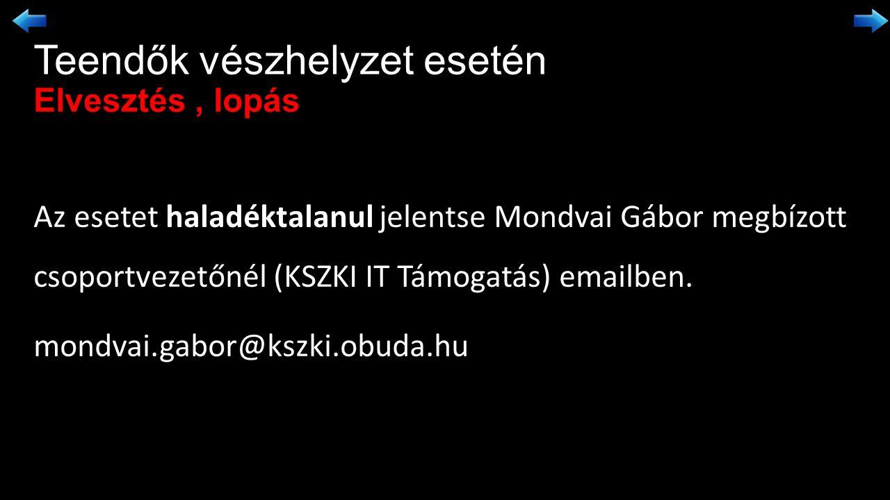 Teendők vészhelyzet esetén Elvesztés, lopás haladéktalanul Az esetet haladéktalanul jelentse Mondvai Gábor megbízott csoportvezetőnél (KSZKI IT Támogatás) emailben.