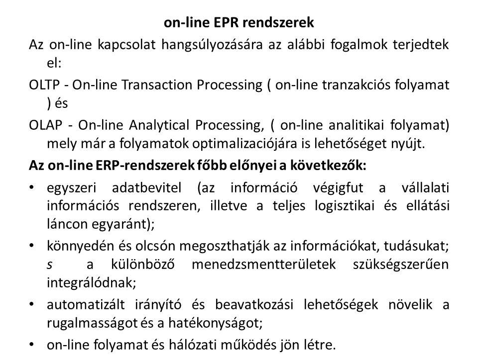 on-line EPR rendszerek Az on-line kapcsolat hangsúlyozására az alábbi fogalmok terjedtek el: OLTP - On-line Transaction Processing ( on-line tranzakciós folyamat ) és OLAP - On-line Analytical Processing, ( on-line analitikai folyamat) mely már a folyamatok optimalizaciójára is lehetőséget nyújt.