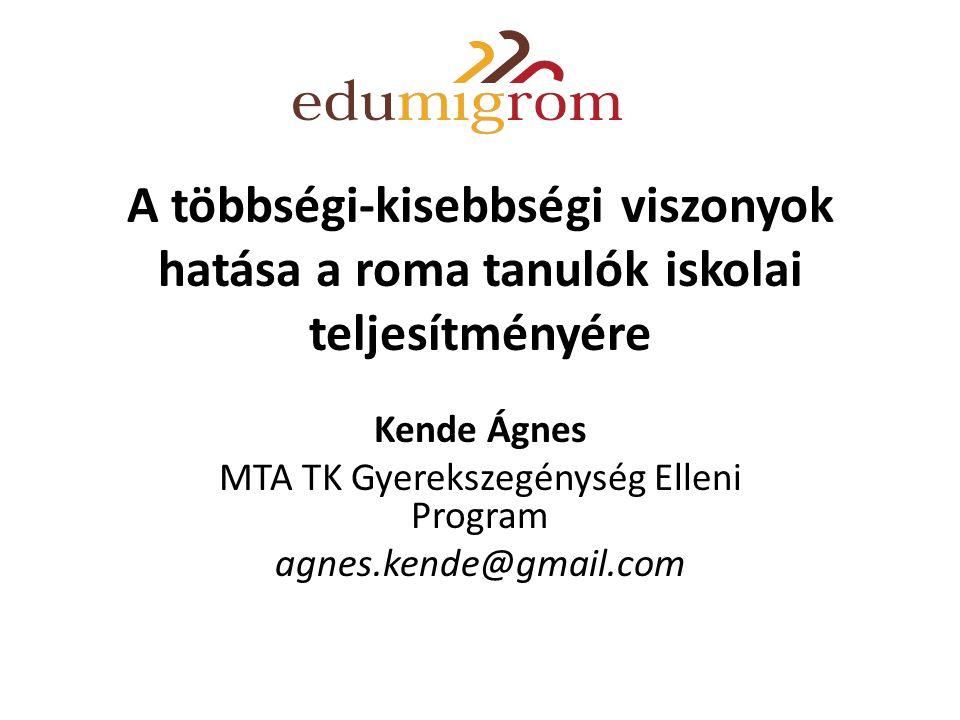 A többségi-kisebbségi viszonyok hatása a roma tanulók iskolai teljesítményére Kende Ágnes MTA TK Gyerekszegénység Elleni Program agnes.kende@gmail.com