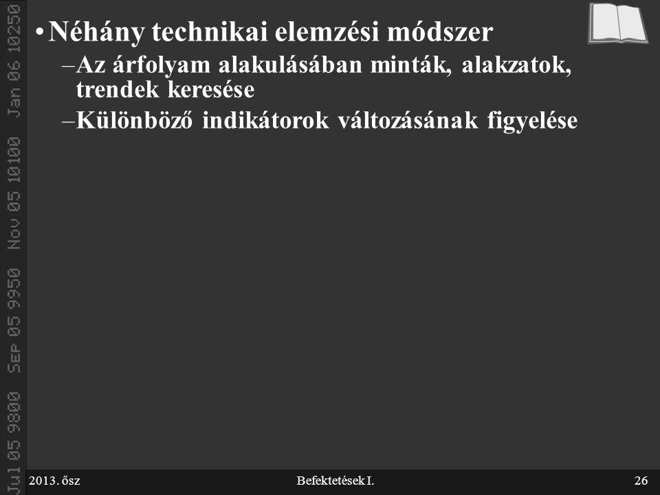 2013. őszBefektetések I.26 Néhány technikai elemzési módszer –Az árfolyam alakulásában minták, alakzatok, trendek keresése –Különböző indikátorok vált