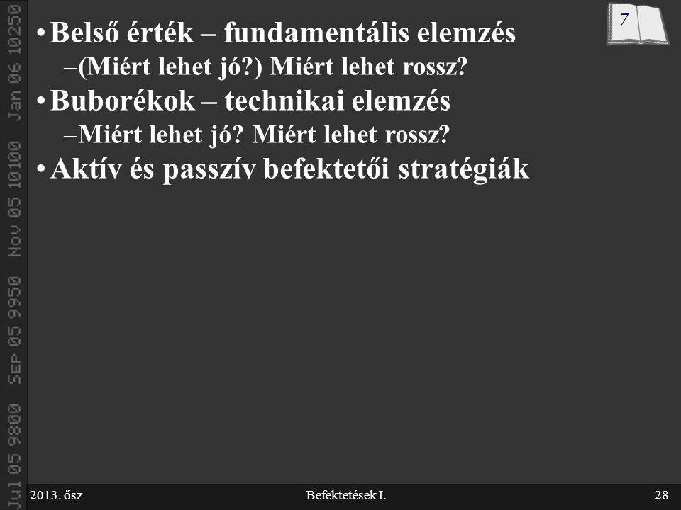 2013. őszBefektetések I.28 Belső érték – fundamentális elemzés –(Miért lehet jó?) Miért lehet rossz? Buborékok – technikai elemzés –Miért lehet jó? Mi