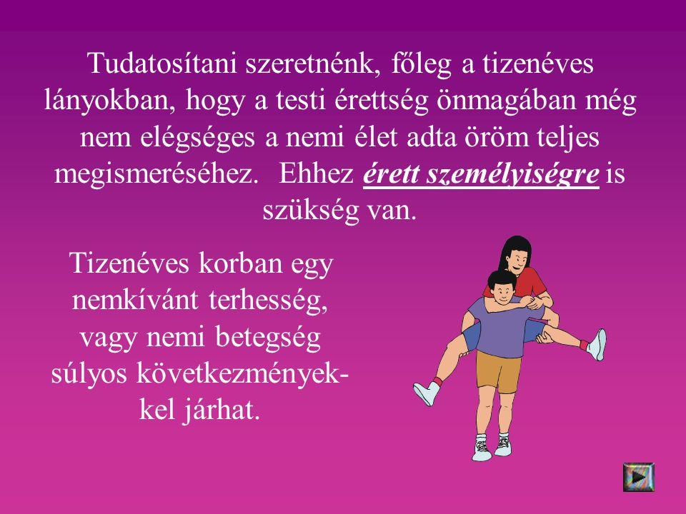 Tudatosítani szeretnénk, főleg a tizenéves lányokban, hogy a testi érettség önmagában még nem elégséges a nemi élet adta öröm teljes megismeréséhez.