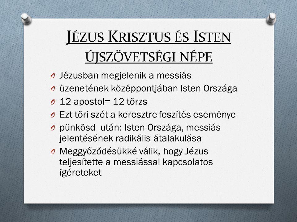 J ÉZUS K RISZTUS ÉS I STEN ÚJSZÖVETSÉGI NÉPE O Jézusban megjelenik a messiás O üzenetének középpontjában Isten Országa O 12 apostol= 12 törzs O Ezt töri szét a keresztre feszítés eseménye O pünkösd után: Isten Országa, messiás jelentésének radikális átalakulása O Meggyőződésükké válik, hogy Jézus teljesítette a messiással kapcsolatos ígéreteket