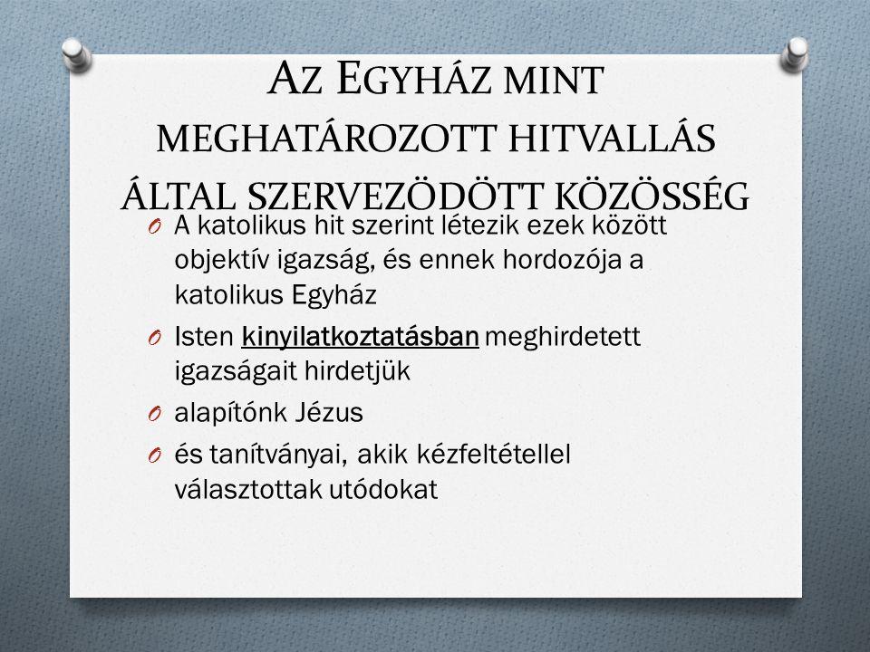 A Z E GYHÁZ MINT MEGHATÁROZOTT HITVALLÁS ÁLTAL SZERVEZŐDÖTT KÖZÖSSÉG O A katolikus hit szerint létezik ezek között objektív igazság, és ennek hordozója a katolikus Egyház O Isten kinyilatkoztatásban meghirdetett igazságait hirdetjük O alapítónk Jézus O és tanítványai, akik kézfeltétellel választottak utódokat