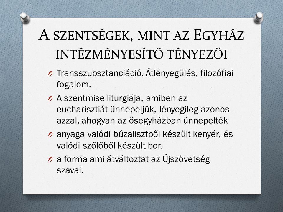 A SZENTSÉGEK, MINT AZ E GYHÁZ INTÉZMÉNYESÍTŐ TÉNYEZŐI O Transszubsztanciáció. Átlényegülés, filozófiai fogalom. O A szentmise liturgiája, amiben az eu