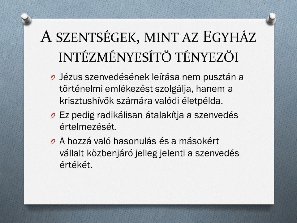 A SZENTSÉGEK, MINT AZ E GYHÁZ INTÉZMÉNYESÍTŐ TÉNYEZŐI O Jézus szenvedésének leírása nem pusztán a történelmi emlékezést szolgálja, hanem a krisztushívők számára valódi életpélda.