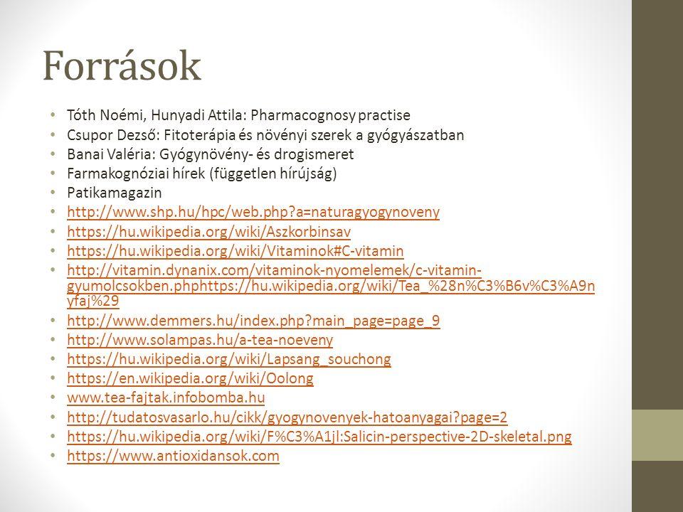 Források Tóth Noémi, Hunyadi Attila: Pharmacognosy practise Csupor Dezső: Fitoterápia és növényi szerek a gyógyászatban Banai Valéria: Gyógynövény- és drogismeret Farmakognóziai hírek (független hírújság) Patikamagazin http://www.shp.hu/hpc/web.php a=naturagyogynoveny https://hu.wikipedia.org/wiki/Aszkorbinsav https://hu.wikipedia.org/wiki/Vitaminok#C-vitamin http://vitamin.dynanix.com/vitaminok-nyomelemek/c-vitamin- gyumolcsokben.phphttps://hu.wikipedia.org/wiki/Tea_%28n%C3%B6v%C3%A9n yfaj%29 http://vitamin.dynanix.com/vitaminok-nyomelemek/c-vitamin- gyumolcsokben.phphttps://hu.wikipedia.org/wiki/Tea_%28n%C3%B6v%C3%A9n yfaj%29 http://www.demmers.hu/index.php main_page=page_9 http://www.solampas.hu/a-tea-noeveny https://hu.wikipedia.org/wiki/Lapsang_souchong https://en.wikipedia.org/wiki/Oolong www.tea-fajtak.infobomba.hu http://tudatosvasarlo.hu/cikk/gyogynovenyek-hatoanyagai page=2 https://hu.wikipedia.org/wiki/F%C3%A1jl:Salicin-perspective-2D-skeletal.png https://www.antioxidansok.com