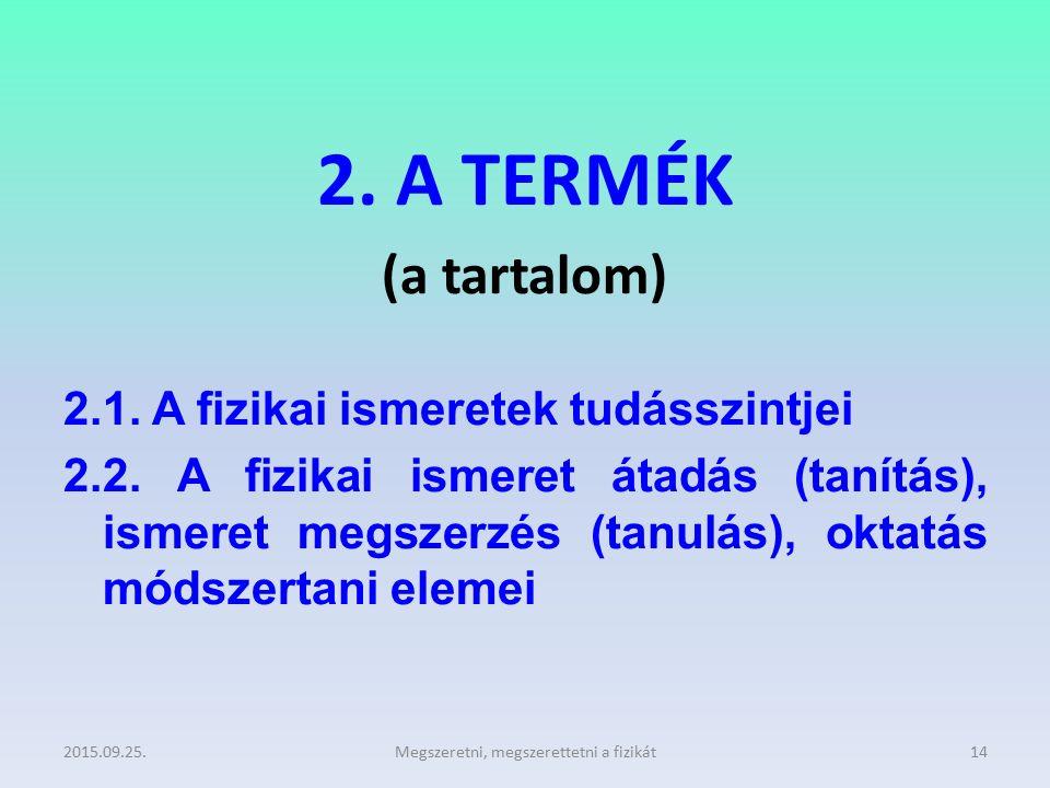 2. A TERMÉK (a tartalom) 2.1. A fizikai ismeretek tudásszintjei 2.2. A fizikai ismeret átadás (tanítás), ismeret megszerzés (tanulás), oktatás módszer