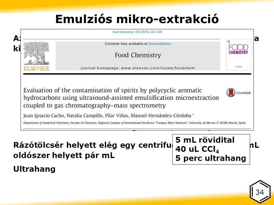 34 Emulziós mikro-extrakció Az LLE egyik alfaja, a megoszlás elve ugyanaz, a kivitelezésben van a különbség Rázótölcsér helyett elég egy centrifugacső, a több 10 mL oldószer helyett pár mL Ultrahang 5 mL rövidital 40 uL CCl 4 5 perc ultrahang
