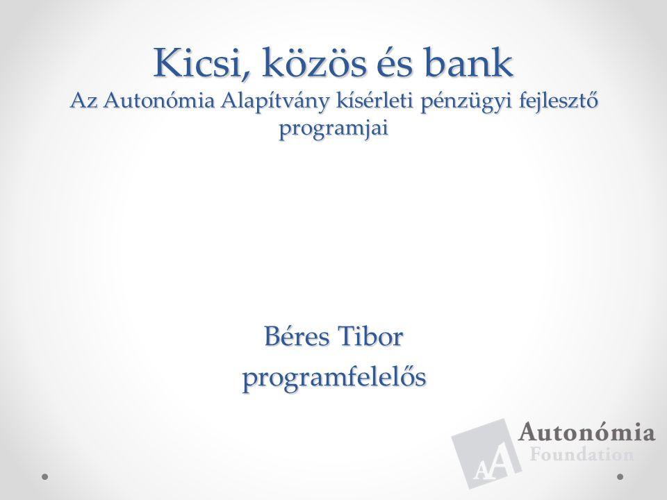Kicsi, közös és bank Az Autonómia Alapítvány kísérleti pénzügyi fejlesztő programjai Béres Tibor programfelelős