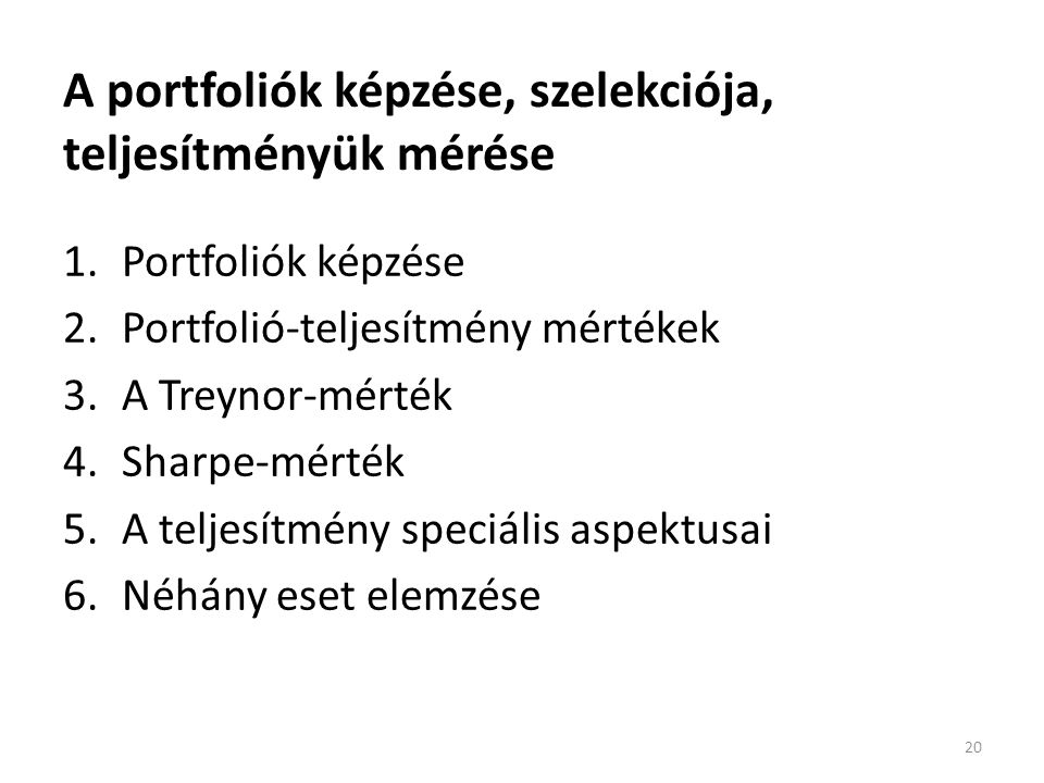 A portfoliók képzése, szelekciója, teljesítményük mérése 1.Portfoliók képzése 2.Portfolió-teljesítmény mértékek 3.A Treynor-mérték 4.Sharpe-mérték 5.A teljesítmény speciális aspektusai 6.Néhány eset elemzése 20