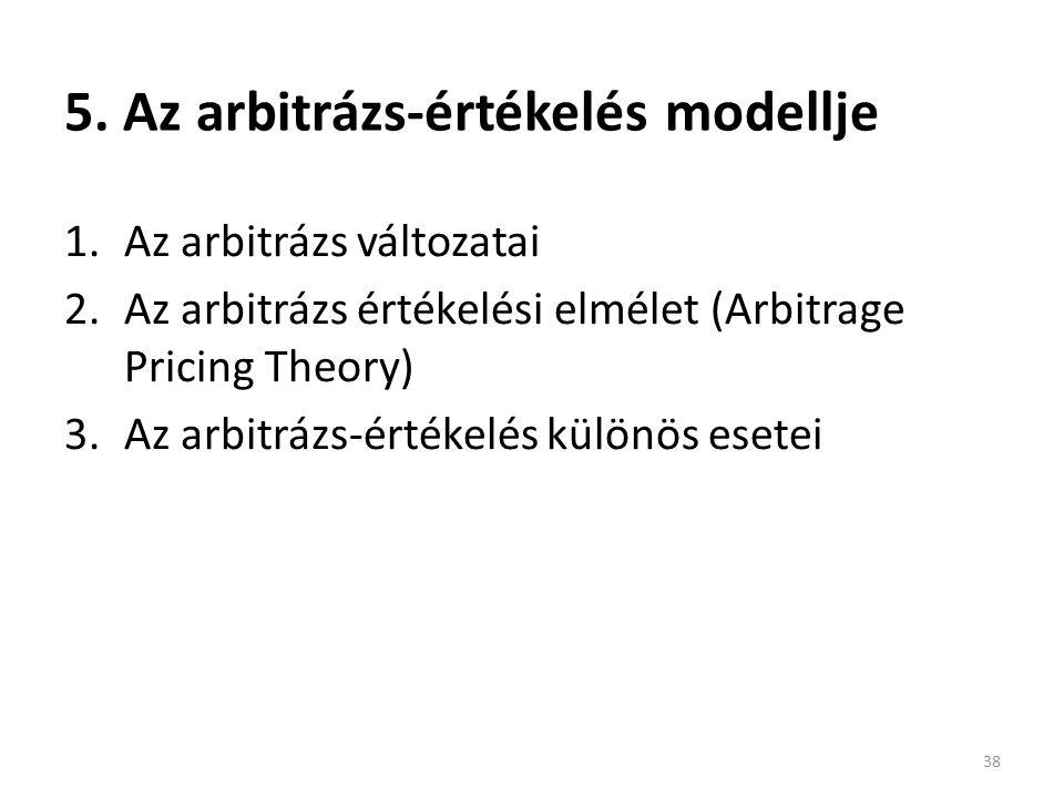 5. Az arbitrázs-értékelés modellje 1.Az arbitrázs változatai 2.Az arbitrázs értékelési elmélet (Arbitrage Pricing Theory) 3.Az arbitrázs-értékelés kül