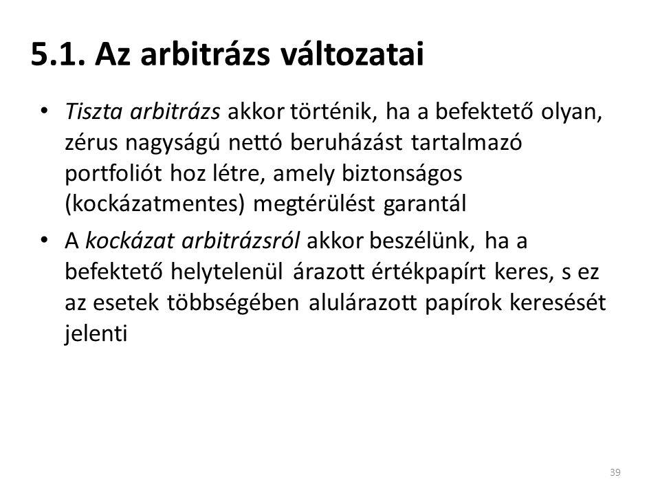 5.1. Az arbitrázs változatai Tiszta arbitrázs akkor történik, ha a befektető olyan, zérus nagyságú nettó beruházást tartalmazó portfoliót hoz létre, a