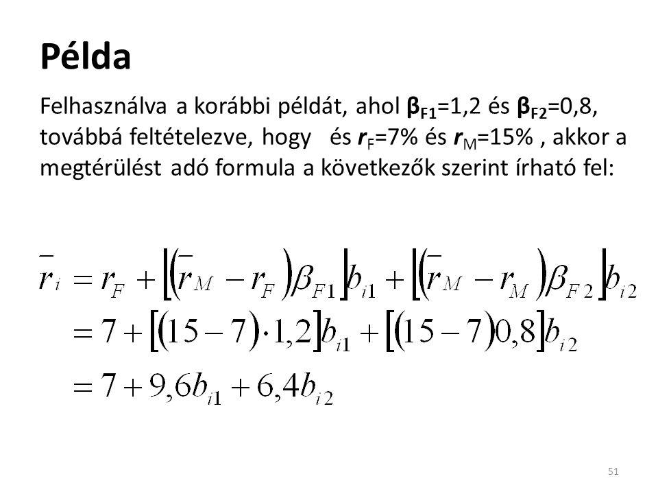 Példa 51 Felhasználva a korábbi példát, ahol β F1 =1,2 és β F2 =0,8, továbbá feltételezve, hogy és r F =7% és r M =15%, akkor a megtérülést adó formula a következők szerint írható fel: