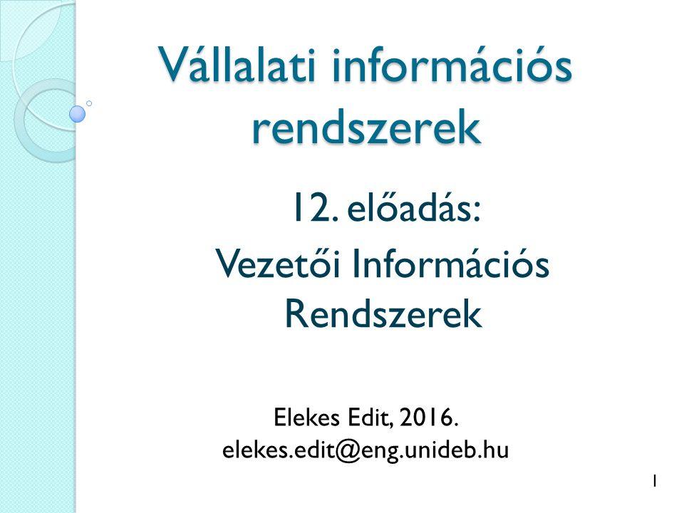1 Vállalati információs rendszerek 12. előadás: Vezetői Információs Rendszerek Elekes Edit, 2016.