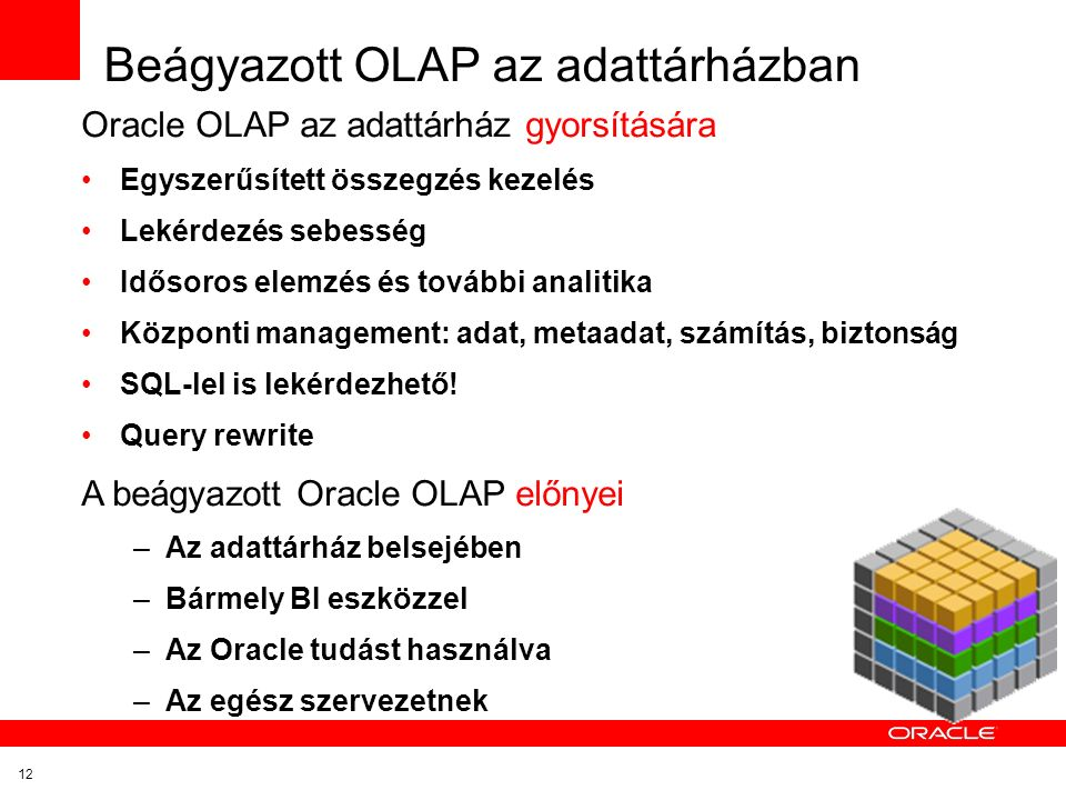 12 Beágyazott OLAP az adattárházban Oracle OLAP az adattárház gyorsítására Egyszerűsített összegzés kezelés Lekérdezés sebesség Idősoros elemzés és további analitika Központi management: adat, metaadat, számítás, biztonság SQL-lel is lekérdezhető.